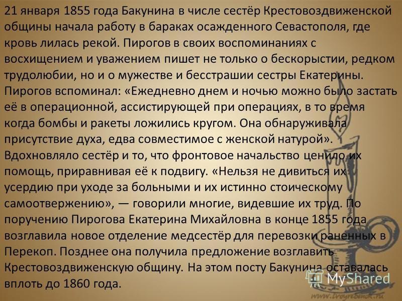 21 января 1855 года Бакунина в числе сестёр Крестовоздвиженской общины начала работу в бараках осажденного Севастополя, где кровь лилась рекой. Пирогов в своих воспоминаниях с восхищением и уважением пишет не только о бескорыстии, редком трудолюбии,