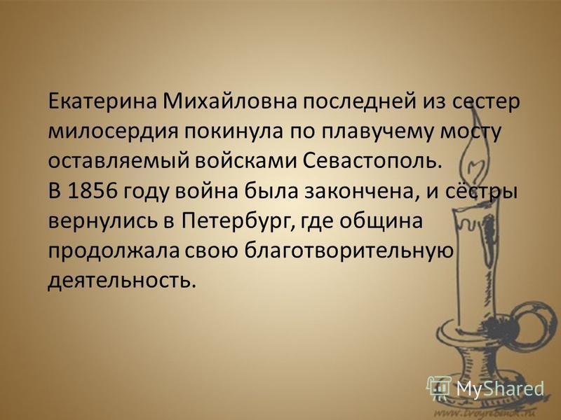 Екатерина Михайловна последней из сестер милосердия покинула по плавучему мосту оставляемый войсками Севастополь. В 1856 году война была закончена, и сёстры вернулись в Петербург, где община продолжала свою благотворительную деятельность.