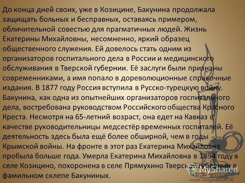 До конца дней своих, уже в Козицине, Бакунина продолжала защищать больных и бесправных, оставаясь примером, обличительной совестью для прагматичных людей. Жизнь Екатерины Михайловны, несомненно, яркий образец общественного служения. Ей довелось стать