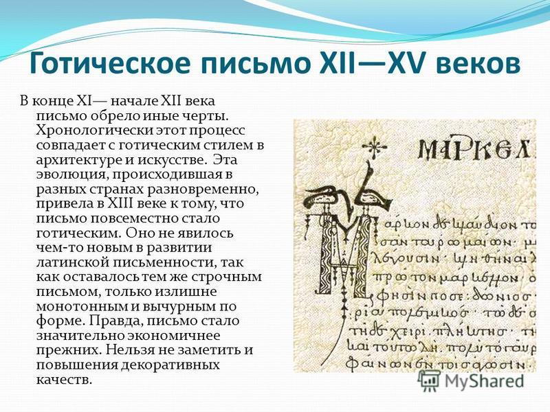 Готическое письмо XIIXV веков В конце XI начале XII века письмо обрело иные черты. Хронологически этот процесс совпадает с готическим стилем в архитектуре и искусстве. Эта эволюция, происходившая в разных странах разновременно, привела в XIII веке к