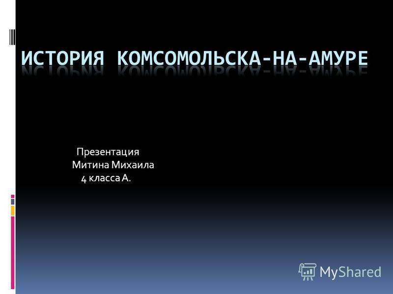 Презентация Митина Михаила 4 класса А.