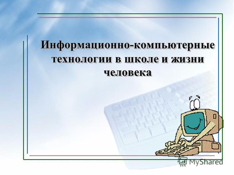 Информационно-компьютерные технологии в школе и жизни человека