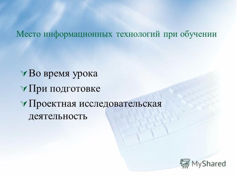 Место информационных технологий при обучении Во время урока При подготовке Проектная исследовательская деятельность