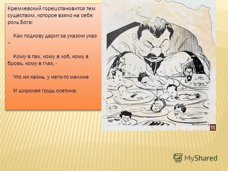 Кремлевский горец становится тем существом, которое взяло на себя роль Бога: Как подкову дарит за указом указ – Кому в пах, кому в лоб, кому в бровь, кому в глаз, - Что ни казнь, у него-то малина И широкая грудь осетина.