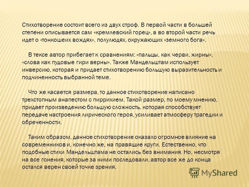 Стихотворение состоит всего из двух строф. В первой части в большей степени описывается сам «кремлевский горец», а во второй части речь идет о «тонкошеих вождях», полулюдях, окружающих «земного бога». В тексе автор прибегает к сравнениям: «пальцы, ка