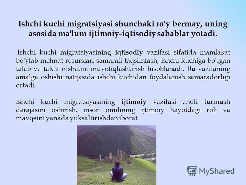 Ishchi kuchi migratsiyasi shunchaki ro'y bermay, uning asosida ma'lum ijtimoiy-iqtisodiy sabablar yotadi. Ishchi kuchi migratsiyasining iqtisodiy vazifasi sifatida mamlakat bo'ylab mehnat resurslari samarali taqsimlash, ishchi kuchiga bolgan talab va