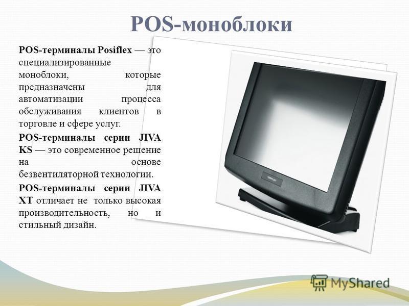 POS-моноблоки POS-терминалы Posiflex это специализированные моноблоки, которые предназначены для автоматизации процесса обслуживания клиентов в торговле и сфере услуг. POS-терминалы серии JIVA KS это современное решение на основе без вентиляторной те