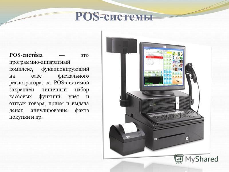 POS-системы POS-систе́ма это программно-аппаратный комплекс, функционирующий на базе фискального регистратора; за POS-системой закреплен типичный набор кассовых функций: учет и отпуск товара, прием и выдача денег, аннулирование факта покупки и др.