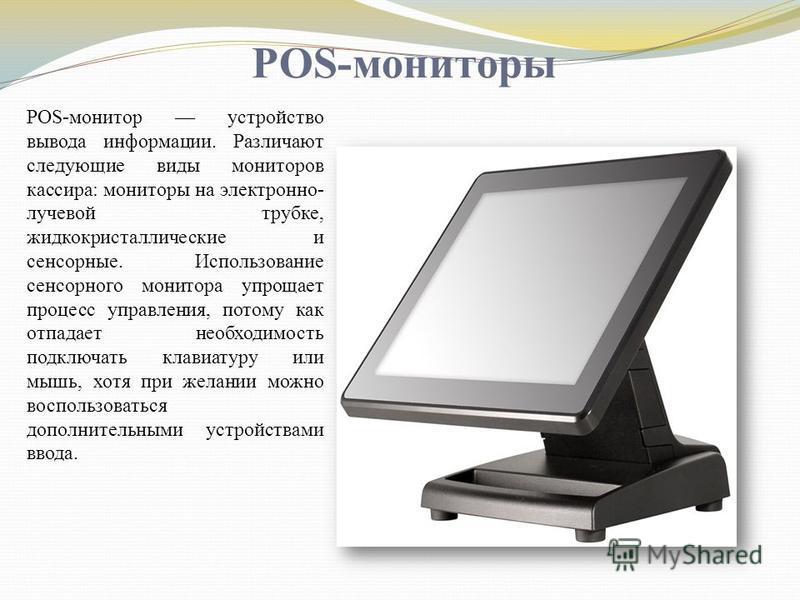 POS-мониторы POS-монитор устройство вывода информации. Различают следующие виды мониторов кассира: мониторы на электронно- лучевой трубке, жидкокристаллические и сенсорные. Использование сенсорного монитора упрощает процесс управления, потому как отп