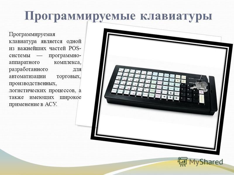 Программируемые клавиатуры Программируемая клавиатура является одной из важнейших частей POS- системы программно- аппаратного комплекса, разработанного для автоматизации торговых, производственных, логистических процессов, а также имеющих широкое при