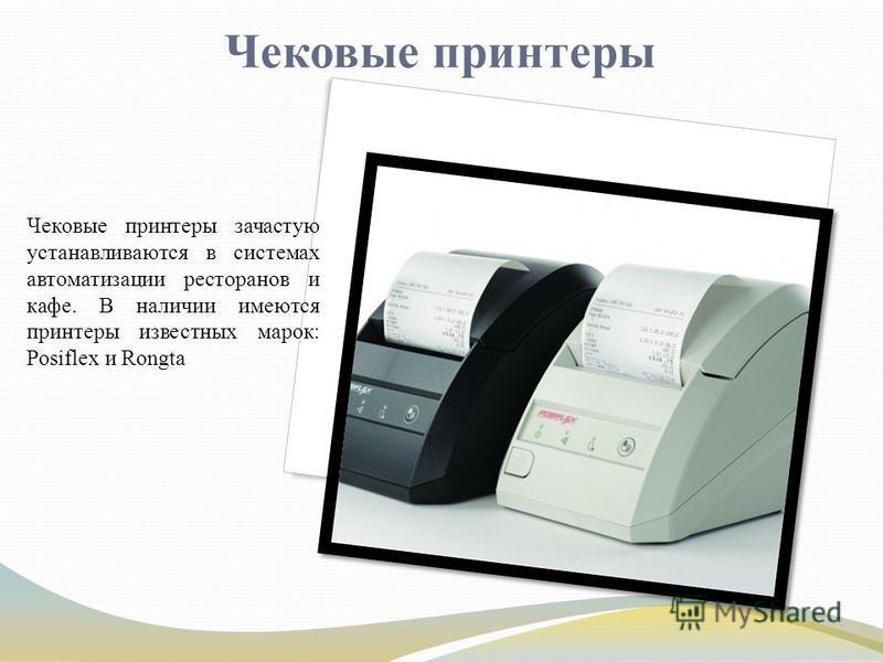Чековые принтеры Чековые принтеры зачастую устанавливаются в системах автоматизации ресторанов и кафе. В наличии имеются принтеры известных марок: Posiflex и Rongta