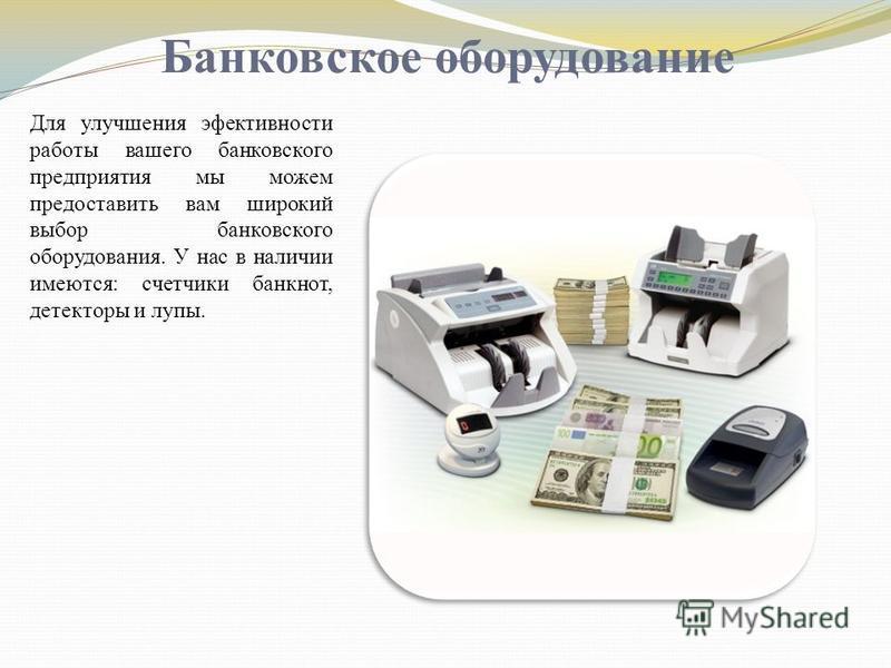 Банковское оборудование Для улучшения эффективности работы вашего банковского предприятия мы можем предоставить вам широкий выбор банковского оборудования. У нас в наличии имеются: счетчики банкнот, детекторы и лупы.