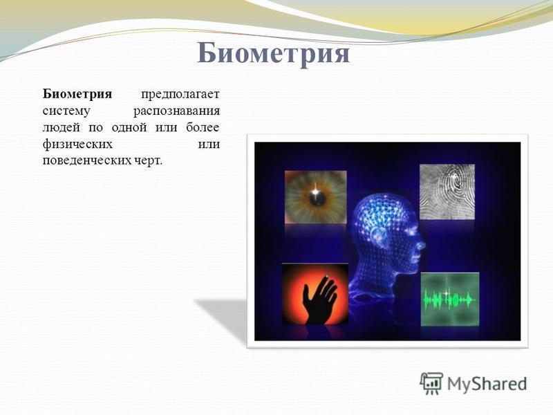 Биометрия Биометрия предполагает систему распознавания людей по одной или более физических или поведенческих черт.