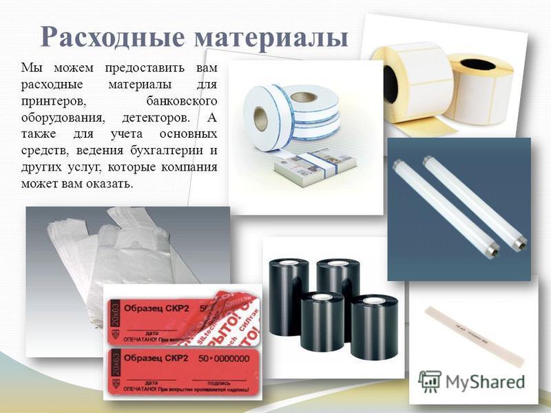 Расходные материалы Мы можем предоставить вам расходные материалы для принтеров, банковского оборудования, детекторов. А также для учета основных средств, ведения бухгалтерии и других услуг, которые компания может вам оказать.