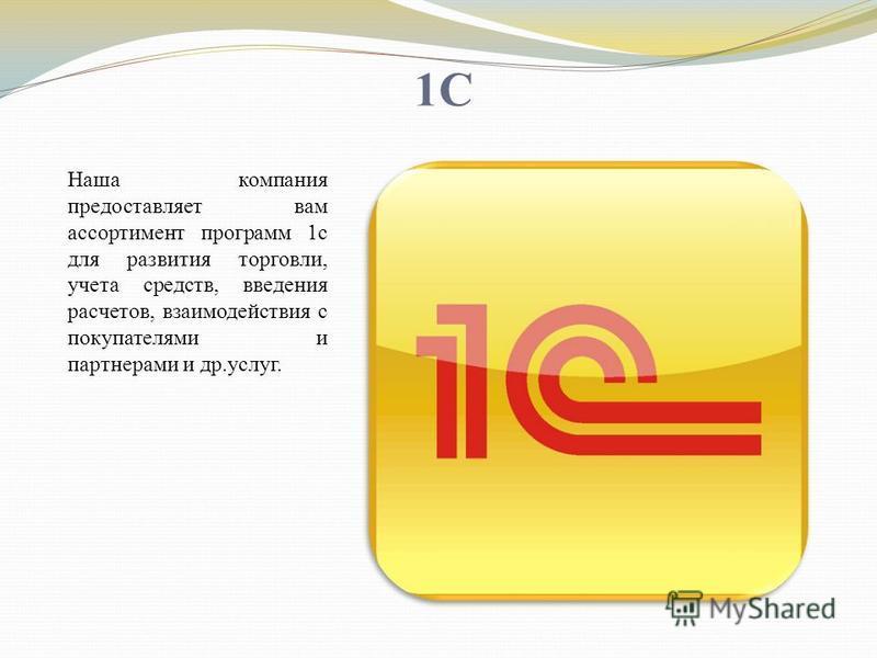 1C Наша компания предоставляет вам ассортимент программ 1c для развития торговли, учета средств, введения расчетов, взаимодействия с покупателями и партнерами и др.услуг.