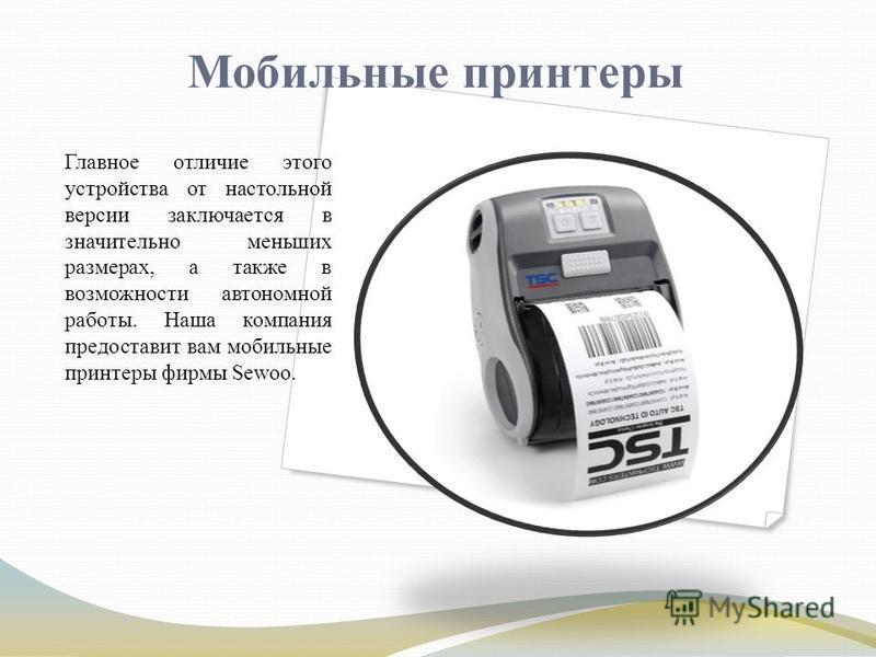 Мобильные принтеры Главное отличие этого устройства от настольной версии заключается в значительно меньших размерах, а также в возможности автономной работы. Наша компания предоставит вам мобильные принтеры фирмы Sewoo.