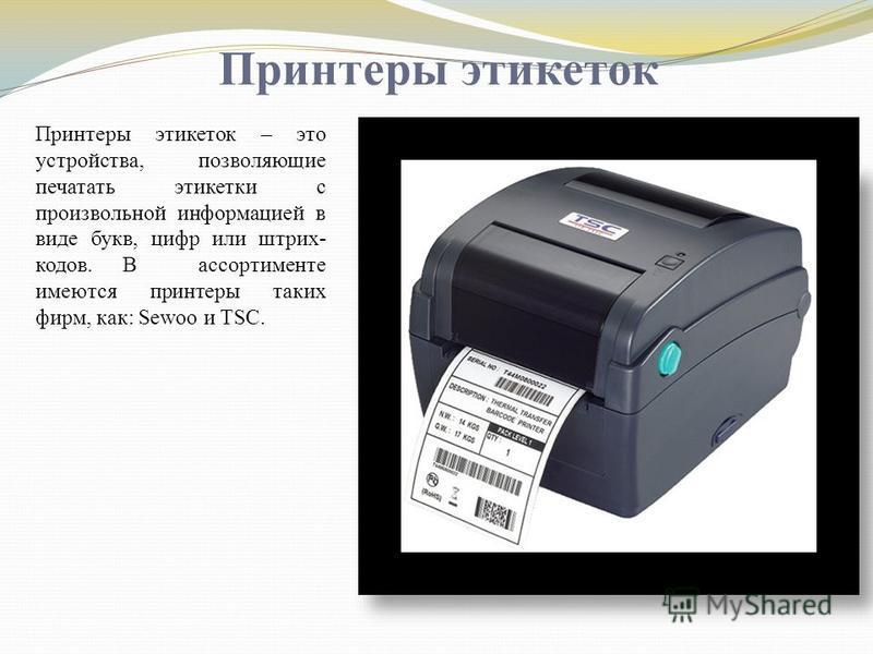 Принтеры этикеток Принтеры этикеток – это устройства, позволяющие печатать этикетки с произвольной информацией в виде букв, цифр или штрих- кодов. В ассортименте имеются принтеры таких фирм, как: Sewoo и TSC.