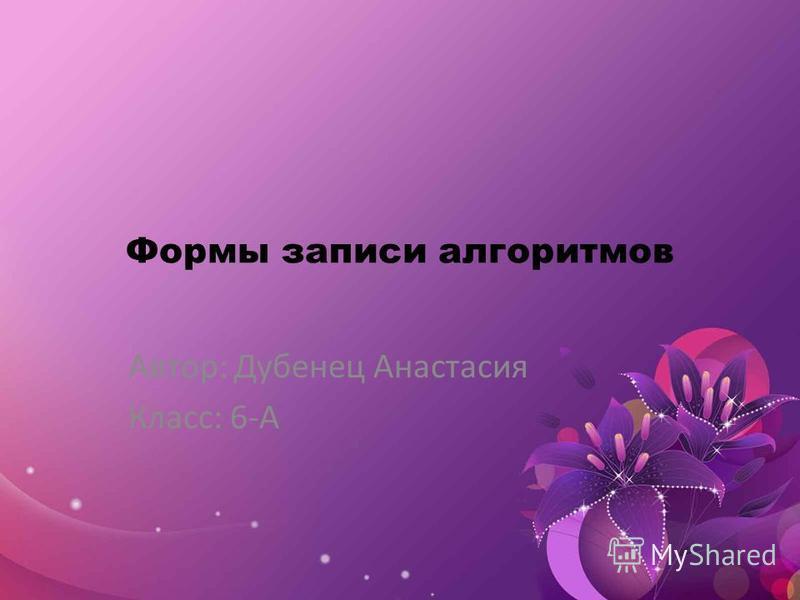 Формы записи алгоритмов Автор: Дубенец Анастасия Класс: 6-А