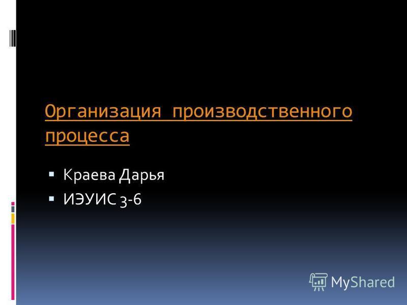 Организация производственного процесса Краева Дарья ИЭУИС 3-6