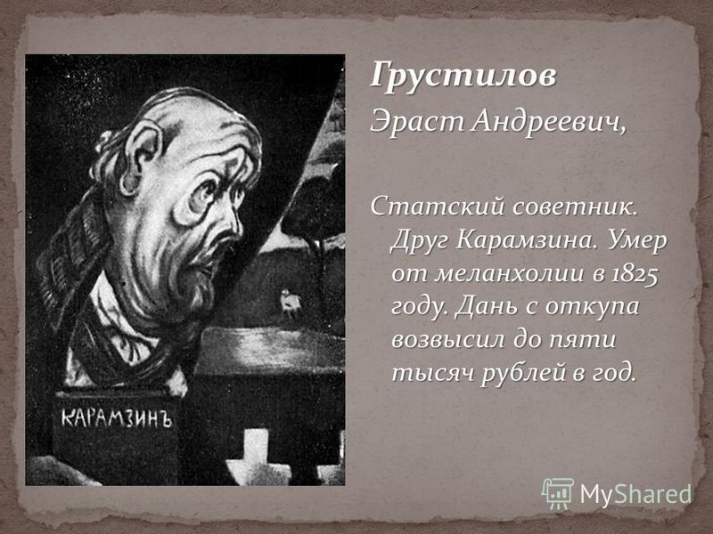 Грустелов Эраст Андреевич, Статский советник. Друг Карамзина. Умер от меланхолии в 1825 году. Дань с откупа возвысил до пяти тысяч рублей в год.