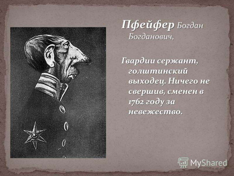 Пфейфер Богдан Богданович, Гвардии сержант, голштинский выходец. Ничего не свершив, сменен в 1762 году за невежество.