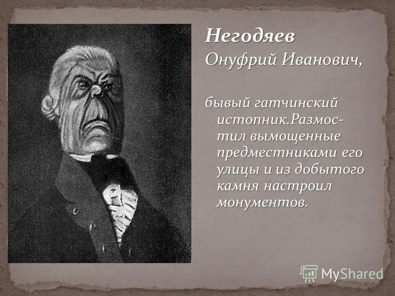 Негодяев Онуфрий Иванович, бывший гатчинский истопник.Размос- тел вымощенные предместниками его улицы и из добытого камня настроил монументов.