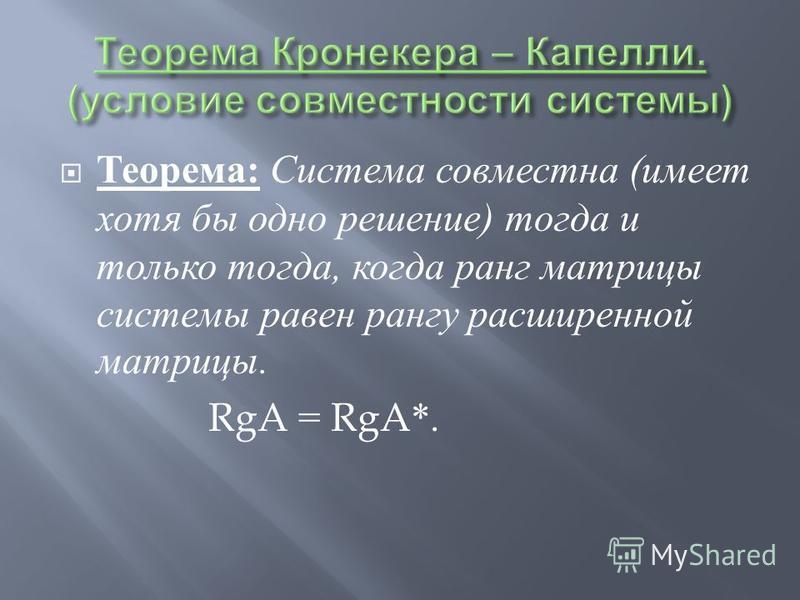 Теорема : Система совместна ( имеет хотя бы одно решение ) тогда и только тогда, когда ранг матрицы системы равен рангу расширенной матрицы. RgA = RgA*.