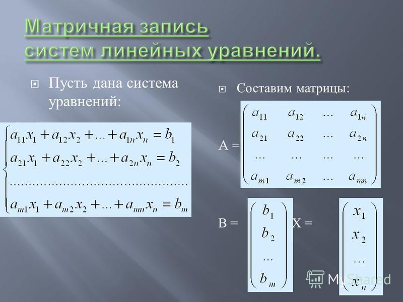 Пусть дана система уравнений : Составим матрицы : A = В = Х =