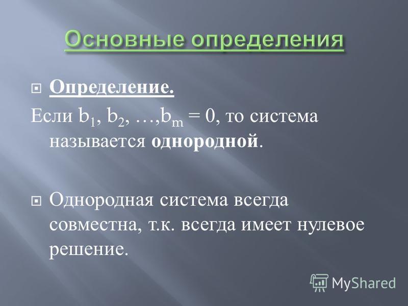 Определение. Если b 1, b 2, …,b m = 0, то система называется однородной. Однородная система всегда совместна, т. к. всегда имеет нулевое решение.
