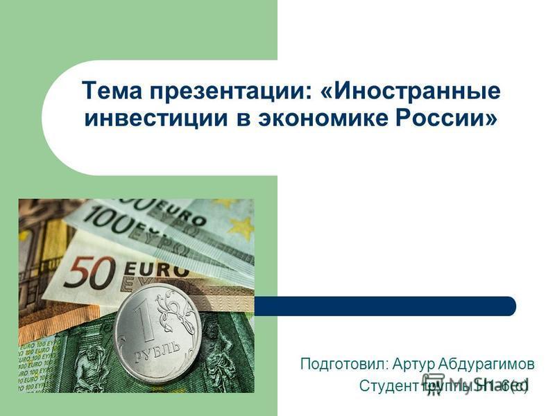 Тема презентации: «Иностранные инвестиции в экономике России» Подготовил: Артур Абдурагимов Студент группы Н1-6(с)