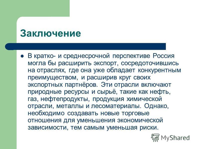 Заключение В кратко- и среднесрочной перспективе Россия могла бы расширить экспорт, сосредоточившись на отраслях, где она уже обладает конкурентным преимуществом, и расширив круг своих экспортных партнёров. Эти отрасли включают природные ресурсы и сы