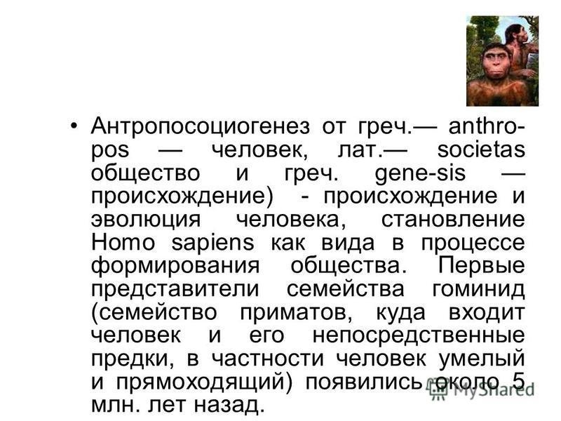 Антропосоциогенез от греч. anthro- pos человек, лат. societas общество и греч. gene-sis происхождение) - происхождение и эволюция человека, становление Homo sapiens как вида в процессе формирования общества. Первые представители семейства гоминид (се