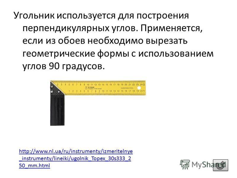 Угольник используется для построения перпендикулярных углов. Применяется, если из обоев необходимо вырезать геометрические формы с использованием углов 90 градусов. http://www.nl.ua/ru/instrumenty/izmeritelnye _instrumenty/lineiki/ugolnik_Topex_30s33