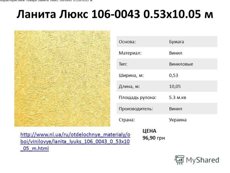 Ланита Люкс 106-0043 0.53x10.05 м http://www.nl.ua/ru/otdelochnye_materialy/o boi/vinilovye/lanita_lyuks_106_0043_0_53x10 _05_m.html ЦЕНА 96,90 грн Основа:Бумага Материал:Винил Тип:Виниловые Ширина, м:0,53 Длина, м:10,05 Площадь рулона:5.3 м.кв Произ