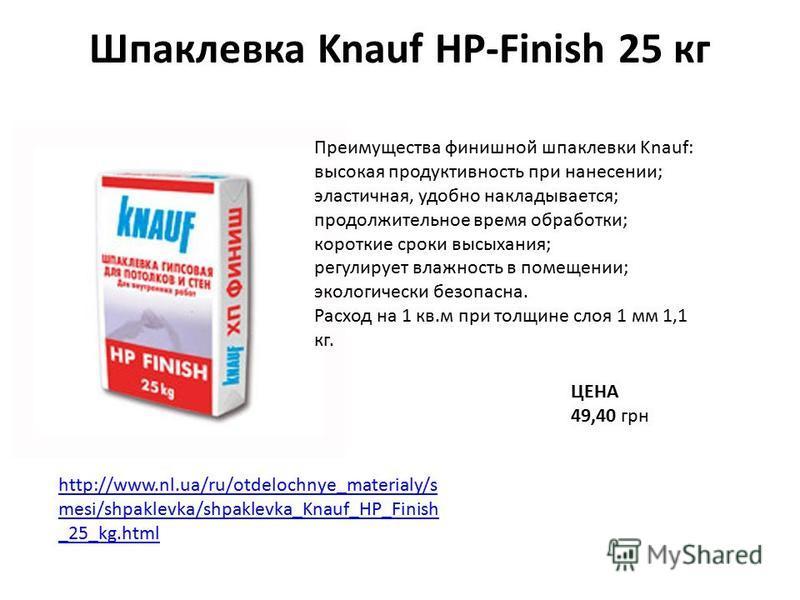 Шпаклевка Knauf HP-Finish 25 кг ЦЕНА 49,40 грн http://www.nl.ua/ru/otdelochnye_materialy/s mesi/shpaklevka/shpaklevka_Knauf_HP_Finish _25_kg.html Преимущества финишной шпаклевки Knauf: высокая продуктивность при нанесении; эластичная, удобно накладыв