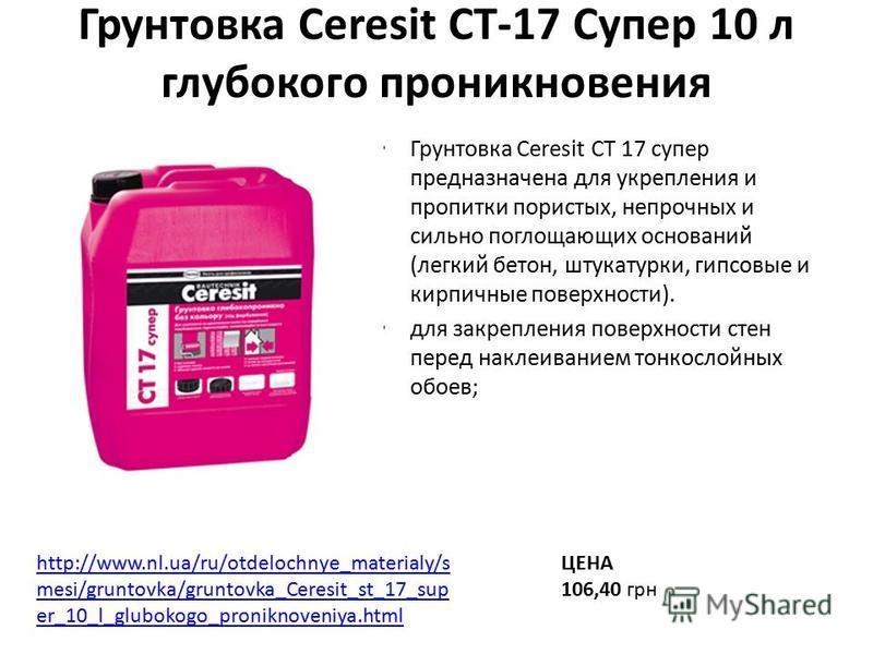 Грунтовка Ceresit СТ-17 Супер 10 л глубокого проникновения Грунтовка Ceresit CT 17 супер предназначена для укрепления и пропитки пористых, непрочных и сильно поглощающих оснований (легкий бетон, штукатурки, гипсовые и кирпичные поверхности). для закр