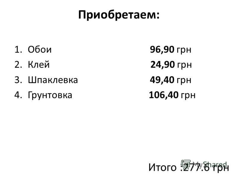 Приобретаем: 1. Обои 96,90 грн 2. Клей 24,90 грн 3. Шпаклевка 49,40 грн 4. Грунтовка 106,40 грн Итого :277.6 грн