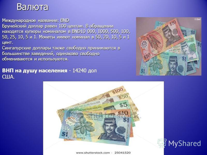 Валюта Международное название: BND Брунейский доллар равен 100 центам. В обращении находятся купюры номиналом в BND10 000, 1000, 500, 100, 50, 25, 10, 5 и 1. Монеты имеют номинал в 50, 20, 10, 5 и 1 цент. Сингапурские доллары также свободно принимают