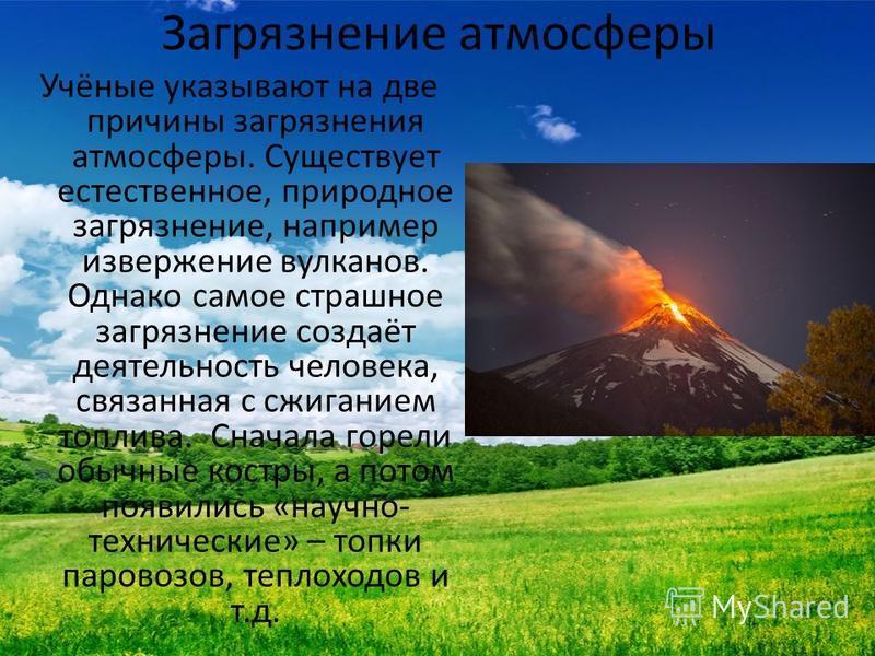 Загрязнение атмосферы Учёные указывают на две причины загрязнения атмосферы. Существует естественное, природное загрязнение, например извержение вулканов. Однако самое страшное загрязнение создаёт деятельность человека, связанная с сжиганием топлива.