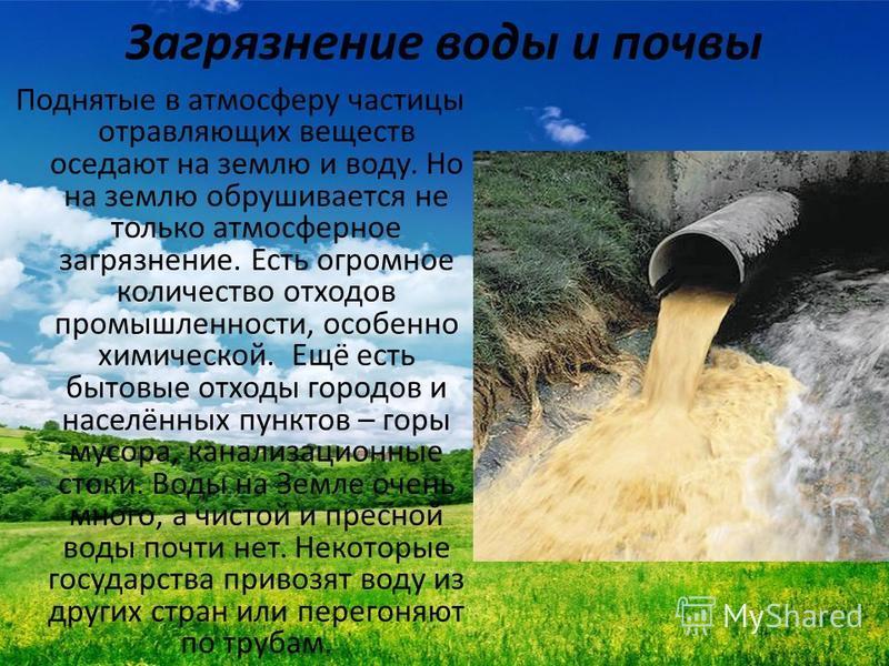 Загрязнение воды и почвы Поднятые в атмосферу частицы отравляющих веществ оседают на землю и воду. Но на землю обрушивается не только атмосферное загрязнение. Есть огромное количество отходов промышленности, особенно химической. Ещё есть бытовые отхо