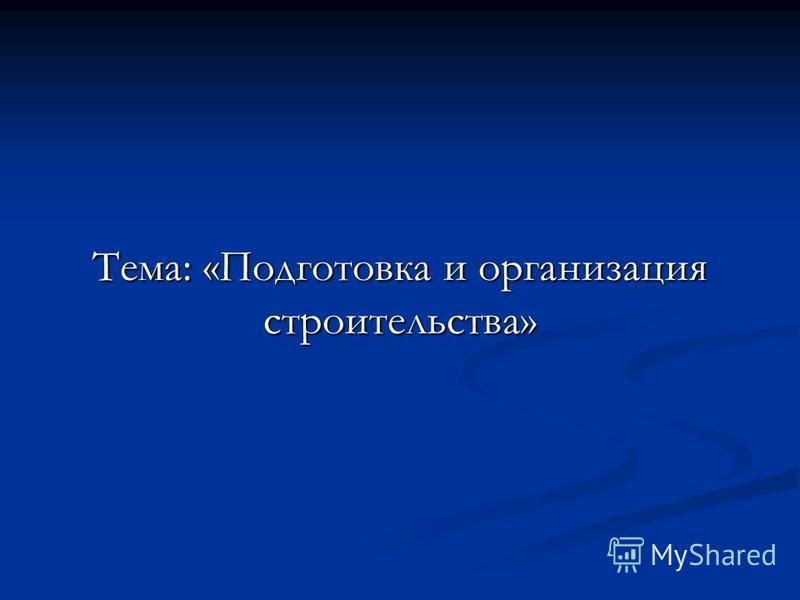 Тема: «Подготовка и организация строительства»