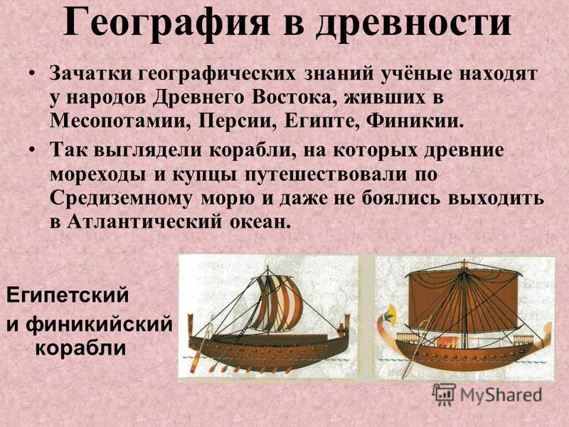 География в древности Зачатки географических знаний учёные находят у народов Древнего Востока, живших в Месопотамии, Персии, Египте, Финикии. Так выглядели корабли, на которых древние мореходы и купцы путешествовали по Средиземному морю и даже не боя