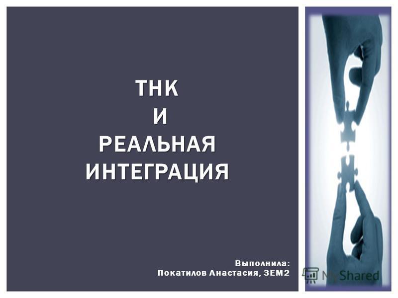 Выполнила: Покатилов Анастасия, 3ЕМ2 ТНК И РЕАЛЬНАЯ ИНТЕГРАЦИЯ