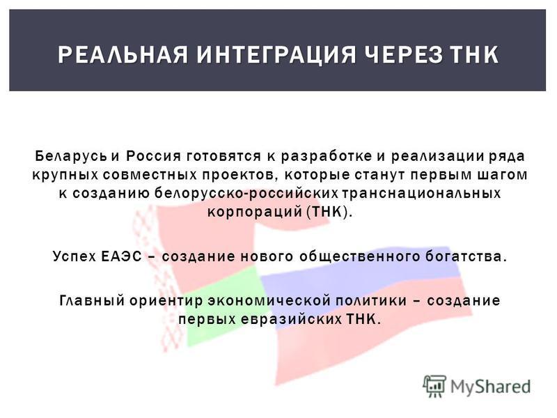 Беларусь и Россия готовятся к разработке и реализации ряда крупных совместных проектов, которые станут первым шагом к созданию белорусско-российских транснациональных корпораций (ТНК). Успех ЕАЭС – создание нового общественного богатства. Главный ори