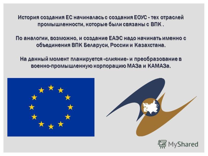История создания ЕС начиналась с создания ЕОУС - тех отраслей промышленности, которые были связаны с ВПК. По аналогии, возможно, и создание ЕАЭС надо начинать именно с объединения ВПК Беларуси, России и Казахстана. На данный момент планируется «слиян