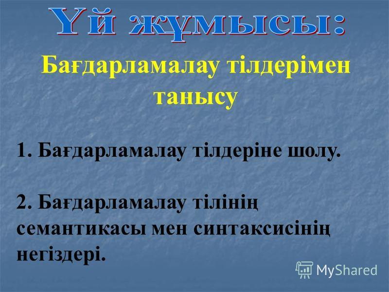 Бағдарламалау тілдерімен танысу 1. Бағдарламалау тілдеріне шолу. 2. Бағдарламалау тілінің семантикасы мен синтаксисінің негіздері.