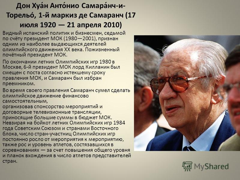 Дон Хуа́н Анто́нио Самара́нч-и- Торельо́, 1-й маркиз де Самаранч (17 июля 1920 21 апреля 2010) Видный испанский политик и бизнесмен, седьмой по счёту президент МОК (19802001), признан одним из наиболее выдающихся деятелей олимпийского движения XX век