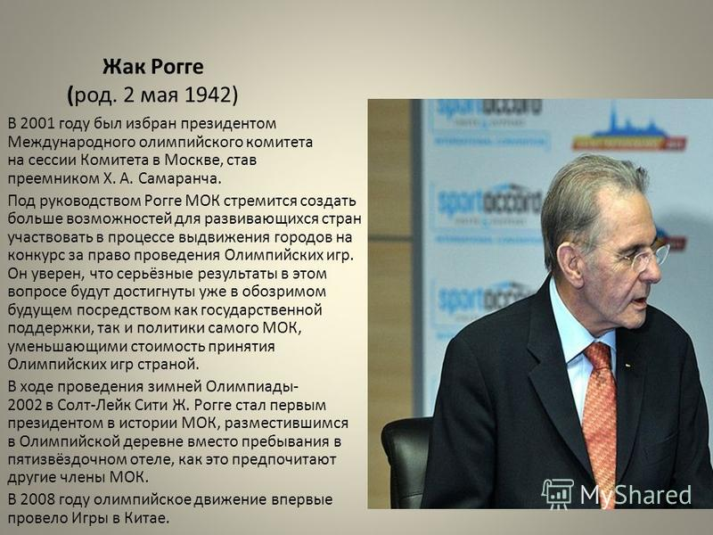 Жак Рогге (род. 2 мая 1942) В 2001 году был избран президентом Международного олимпийского комитета на сессии Комитета в Москве, став преемником Х. А. Самаранча. Под руководством Рогге МОК стремится создать больше возможностей для развивающихся стран