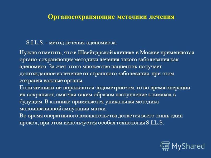 Органосохраняющие методики лечения S.I.L.S. - метод лечения аденомиоза. Нужно отметить, что в Швейцарской клинике в Москве применяются органо-сохраняющие методики лечения такого заболевания как аденомиоз. За счет этого множество пациенток получает до