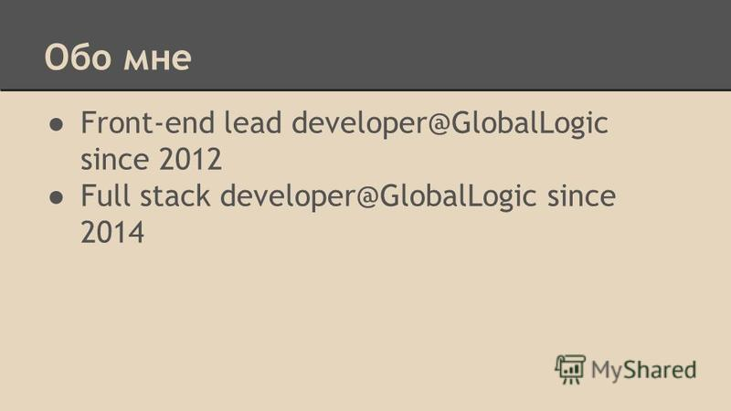 Обо мне Front-end lead developer@GlobalLogic since 2012 Full stack developer@GlobalLogic since 2014